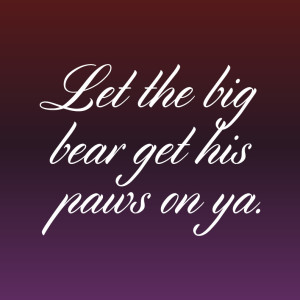 Get In Here And Let The Big Bear Get His Paws On Ya 05