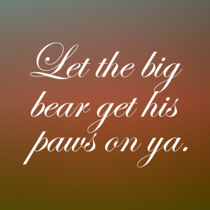 Get In Here And Let The Big Bear Get His Paws On Ya 06